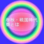 春秋・戦国時代、秦とはー歴史で中学生が知っておきたい中国史