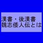 漢書・後漢書・魏志倭人伝ー歴史で中学生が太字ではないけど知っておきたい用語