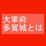 太宰府・多賀城とはー歴史で中学生が太字ではないけど知っておきたい用語