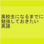 高校生になるまでに勉強しておきたい英語